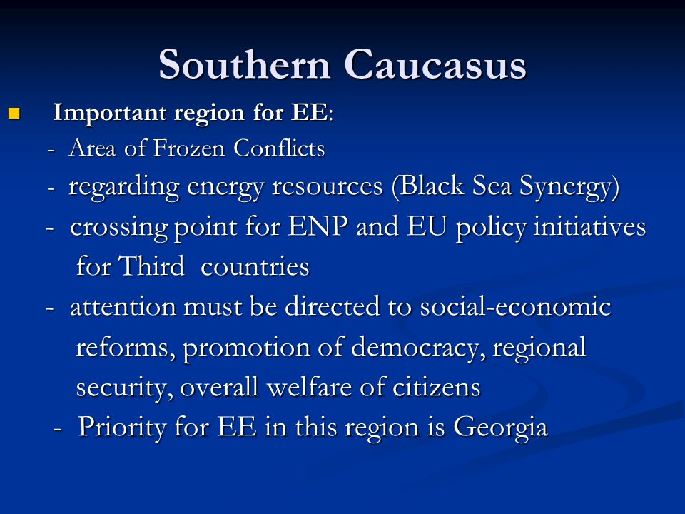 Southern Caucasus Important region for EE: Important region for EE: - Area of Frozen Conflicts - Area of Frozen Conflicts - regarding energy resources (Black Sea Synergy) - regarding energy resources (Black Sea Synergy) - crossing point for ENP and EU policy initiatives - crossing point for ENP and EU policy initiatives for Third countries for Third countries - attention must be directed to social-economic - attention must be directed to social-economic reforms, promotion of democracy, regional reforms, promotion of democracy, regional security, overall welfare of citizens security, overall welfare of citizens - Priority for EE in this region is Georgia - Priority for EE in this region is Georgia