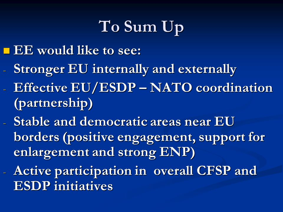 To Sum Up EE would like to see: EE would like to see: - Stronger EU internally and externally - Effective EU/ESDP – NATO coordination (partnership) - Stable and democratic areas near EU borders (positive engagement, support for enlargement and strong ENP) - Active participation in overall CFSP and ESDP initiatives