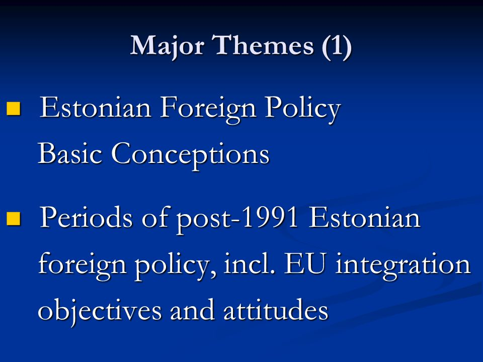 Major Themes (1) Estonian Foreign Policy Estonian Foreign Policy Basic Conceptions Basic Conceptions Periods of post-1991 Estonian Periods of post-1991 Estonian foreign policy, incl.