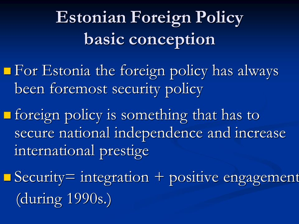 Estonian Foreign Policy basic conception For Estonia the foreign policy has always been foremost security policy For Estonia the foreign policy has always been foremost security policy foreign policy is something that has to secure national independence and increase international prestige foreign policy is something that has to secure national independence and increase international prestige Security= integration + positive engagement Security= integration + positive engagement (during 1990s.) (during 1990s.)