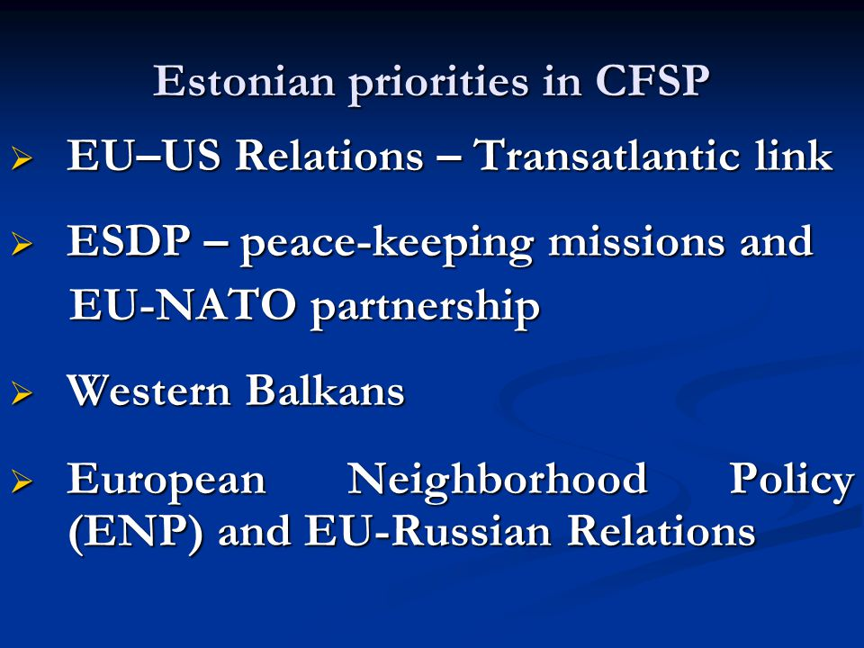 Estonian priorities in CFSP  EU–US Relations – Transatlantic link  ESDP – peace-keeping missions and EU-NATO partnership EU-NATO partnership  Western Balkans  European Neighborhood Policy (ENP) and EU-Russian Relations