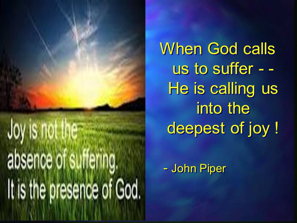 When God calls us to suffer - - He is calling us into the deepest of joy .