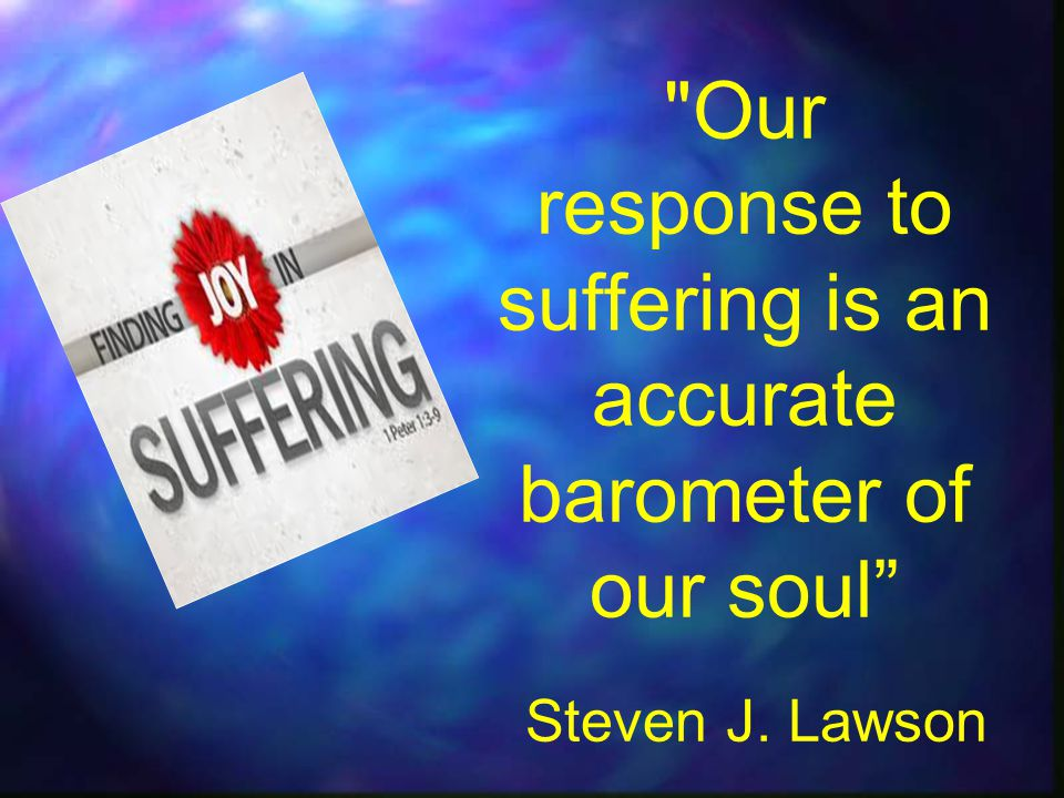 Our response to suffering is an accurate barometer of our soul Steven J. Lawson
