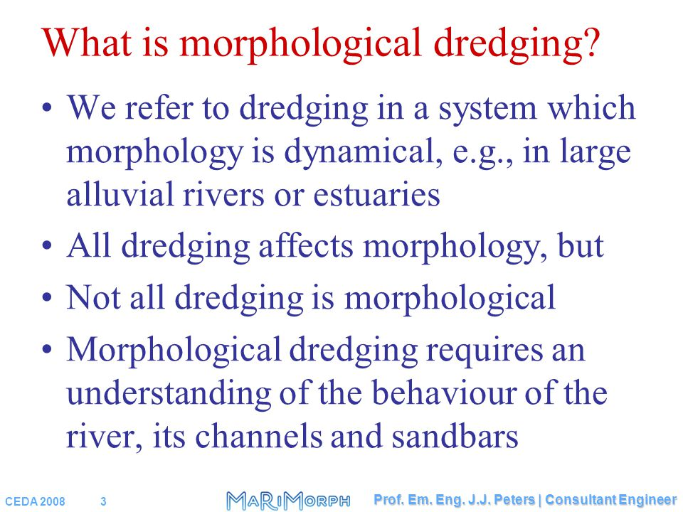 CEDA 20083 Prof. Em. Eng. J.J. Peters | Consultant Engineer What is morphological dredging? We refer to dredging in a system which morphology is dynam