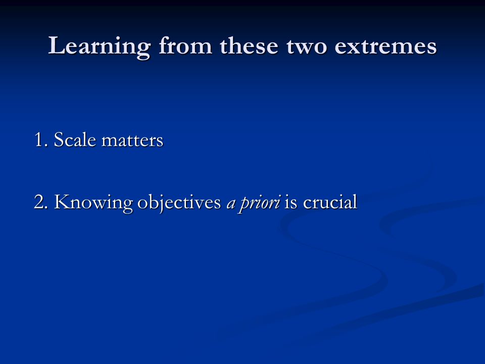 Learning from these two extremes 1. Scale matters 2. Knowing objectives a priori is crucial