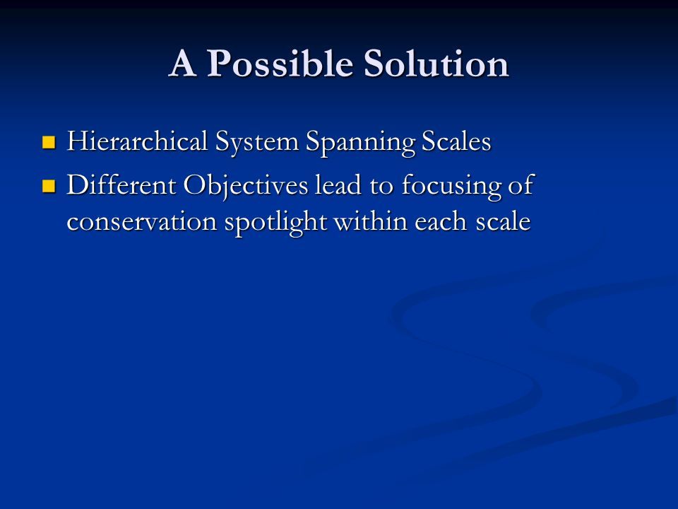 A Possible Solution Hierarchical System Spanning Scales Hierarchical System Spanning Scales Different Objectives lead to focusing of conservation spotlight within each scale Different Objectives lead to focusing of conservation spotlight within each scale