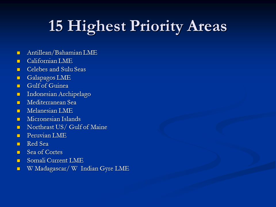 15 Highest Priority Areas Antillean/Bahamian LME Antillean/Bahamian LME Californian LME Californian LME Celebes and Sulu Seas Celebes and Sulu Seas Galapagos LME Galapagos LME Gulf of Guinea Gulf of Guinea Indonesian Archipelago Indonesian Archipelago Mediterranean Sea Mediterranean Sea Melanesian LME Melanesian LME Micronesian Islands Micronesian Islands Northeast US/ Gulf of Maine Northeast US/ Gulf of Maine Peruvian LME Peruvian LME Red Sea Red Sea Sea of Cortes Sea of Cortes Somali Current LME Somali Current LME W Madagascar/ W Indian Gyre LME W Madagascar/ W Indian Gyre LME