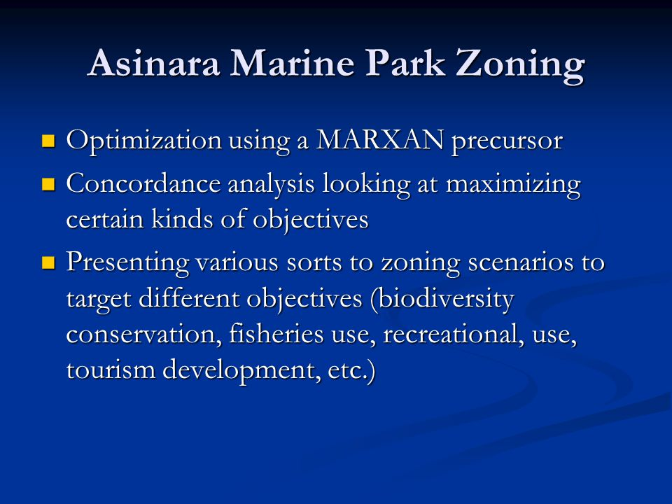 Asinara Marine Park Zoning Optimization using a MARXAN precursor Optimization using a MARXAN precursor Concordance analysis looking at maximizing certain kinds of objectives Concordance analysis looking at maximizing certain kinds of objectives Presenting various sorts to zoning scenarios to target different objectives (biodiversity conservation, fisheries use, recreational, use, tourism development, etc.) Presenting various sorts to zoning scenarios to target different objectives (biodiversity conservation, fisheries use, recreational, use, tourism development, etc.)