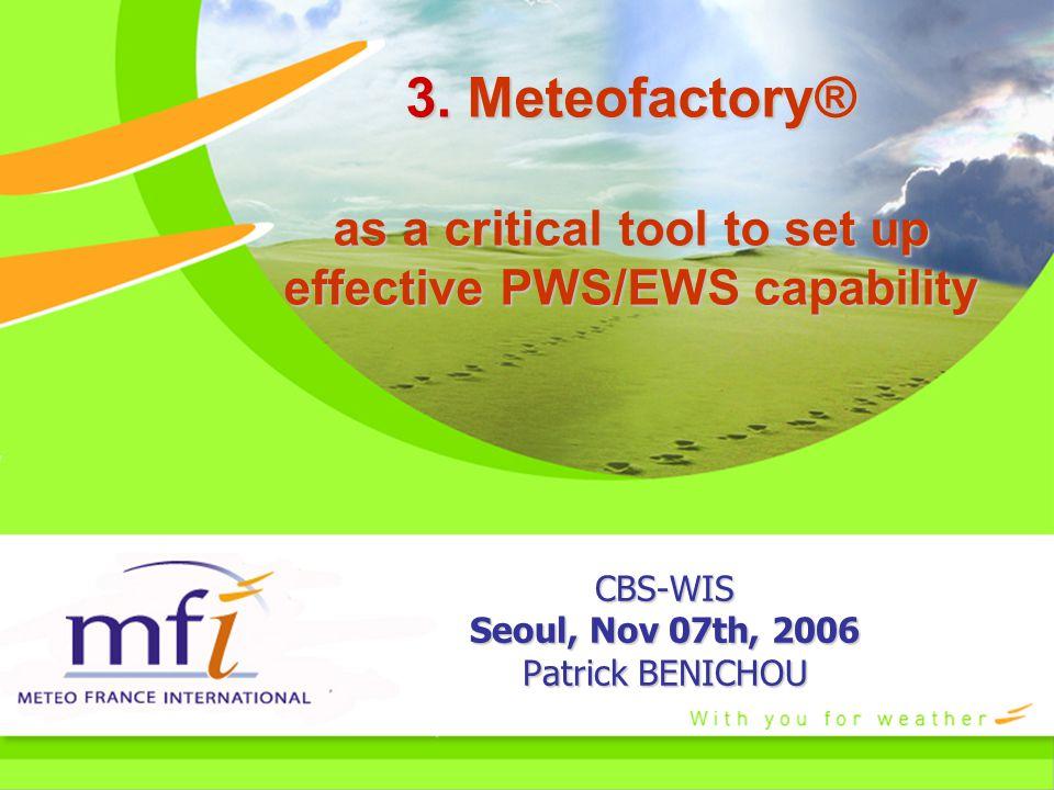 3. Meteofactory® as a critical tool to set up effective PWS/EWS capability CBS-WIS Seoul, Nov 07th, 2006 Patrick BENICHOU