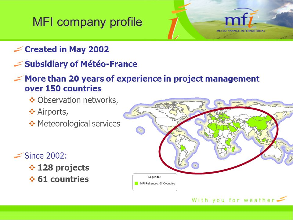 MFI company profile Created in May 2002 Subsidiary of Météo-France More than 20 years of experience in project management over 150 countries  Observation networks,  Airports,  Meteorological services Since 2002:  128 projects  61 countries