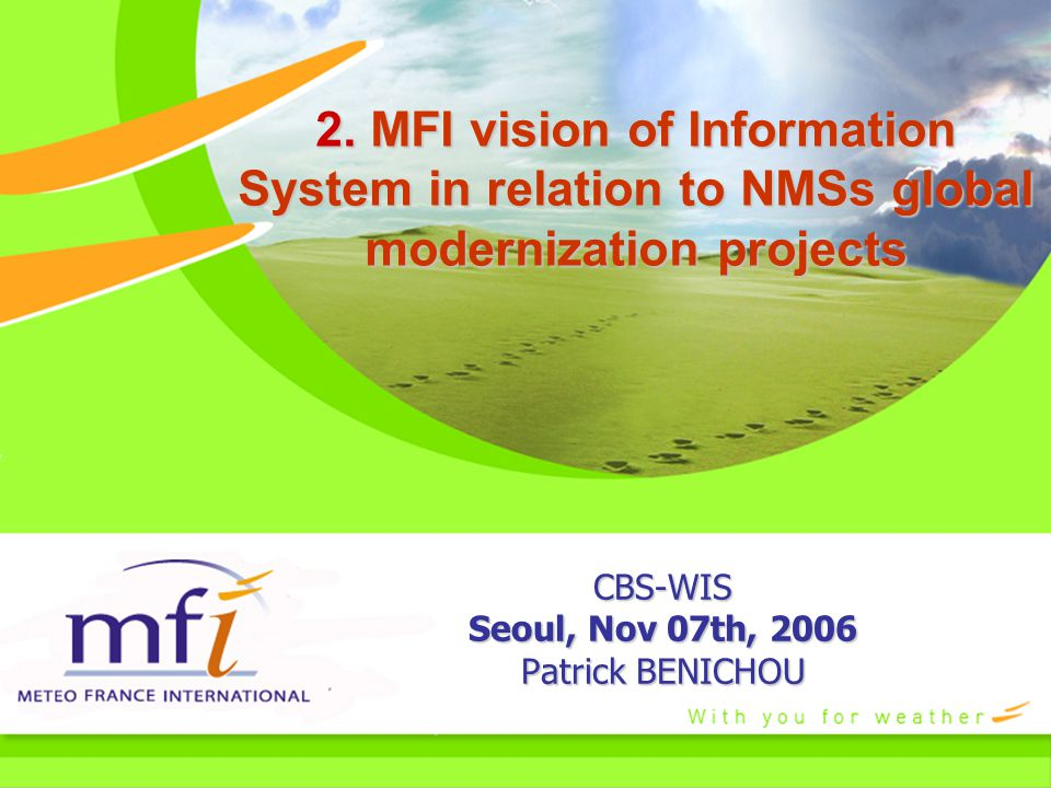 2. MFI vision of Information System in relation to NMSs global modernization projects CBS-WIS Seoul, Nov 07th, 2006 Patrick BENICHOU
