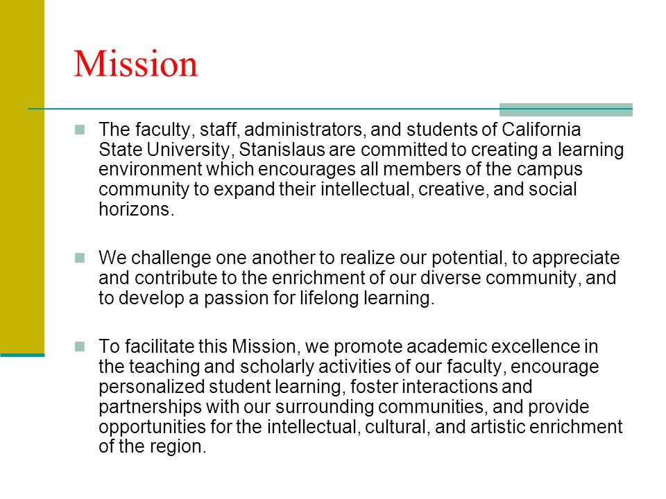 Mission The faculty, staff, administrators, and students of California State University, Stanislaus are committed to creating a learning environment which encourages all members of the campus community to expand their intellectual, creative, and social horizons.