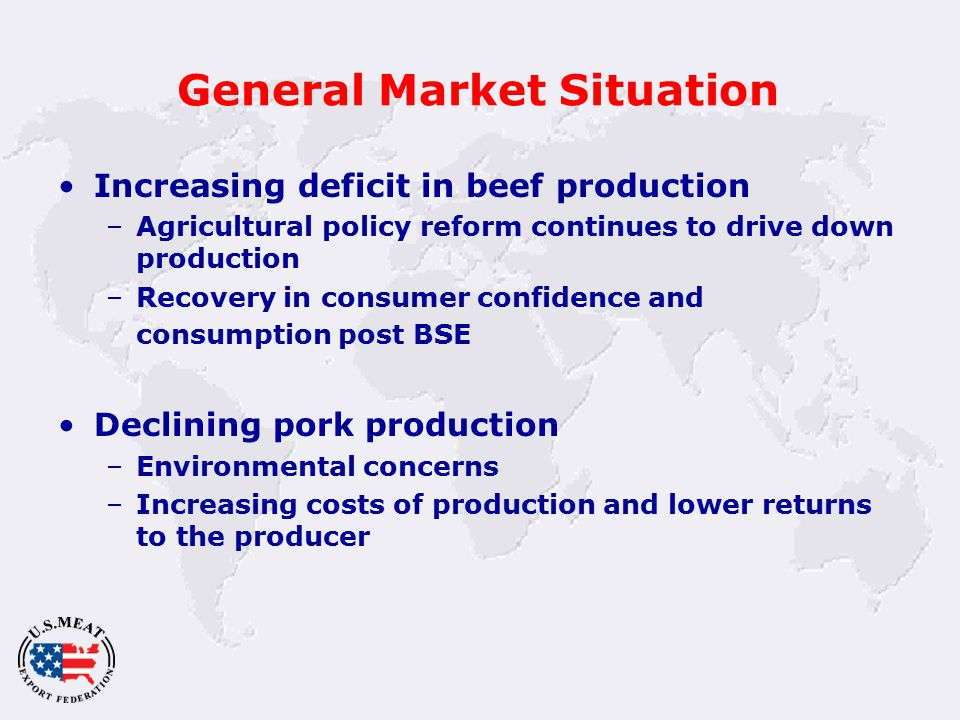 General Market Situation Increasing deficit in beef production –Agricultural policy reform continues to drive down production –Recovery in consumer confidence and consumption post BSE Declining pork production –Environmental concerns –Increasing costs of production and lower returns to the producer