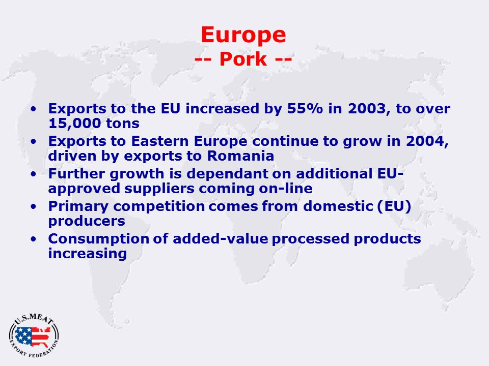 Europe -- Pork -- Exports to the EU increased by 55% in 2003, to over 15,000 tons Exports to Eastern Europe continue to grow in 2004, driven by exports to Romania Further growth is dependant on additional EU- approved suppliers coming on-line Primary competition comes from domestic (EU) producers Consumption of added-value processed products increasing