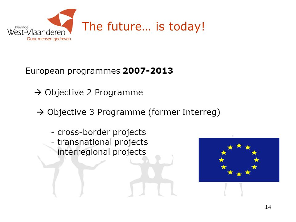 14 The future… is today! European programmes 2007-2013  Objective 2 Programme  Objective 3 Programme (former Interreg) - cross-border projects - tra