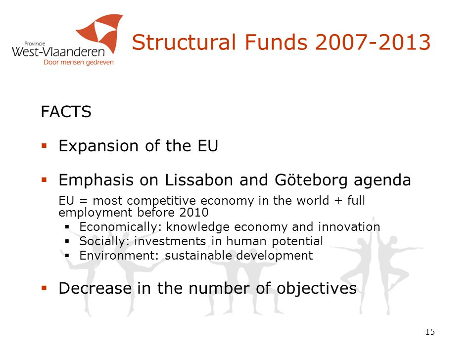 15 Structural Funds 2007-2013 FACTS  Expansion of the EU  Emphasis on Lissabon and Göteborg agenda EU = most competitive economy in the world + full employment before 2010  Economically: knowledge economy and innovation  Socially: investments in human potential  Environment: sustainable development  Decrease in the number of objectives