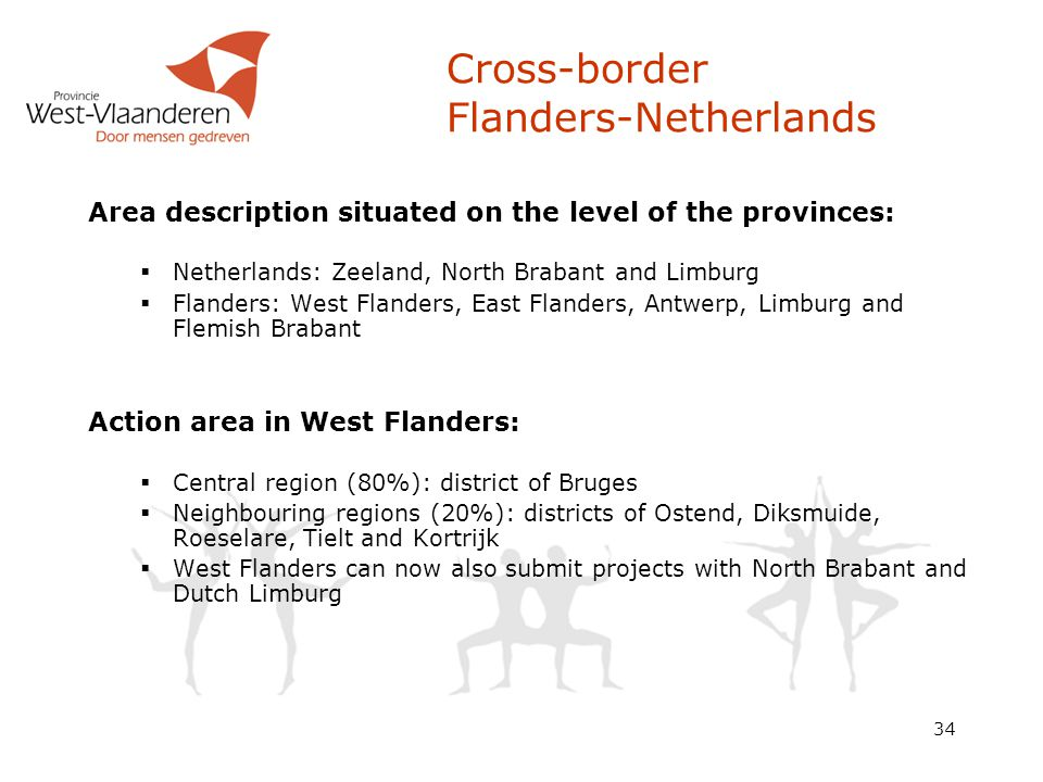 34 Cross-border Flanders-Netherlands Area description situated on the level of the provinces:  Netherlands: Zeeland, North Brabant and Limburg  Flanders: West Flanders, East Flanders, Antwerp, Limburg and Flemish Brabant Action area in West Flanders:  Central region (80%): district of Bruges  Neighbouring regions (20%): districts of Ostend, Diksmuide, Roeselare, Tielt and Kortrijk  West Flanders can now also submit projects with North Brabant and Dutch Limburg