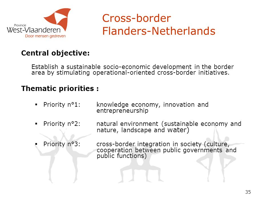 35 Cross-border Flanders-Netherlands Central objective: Establish a sustainable socio-economic development in the border area by stimulating operational-oriented cross-border initiatives.