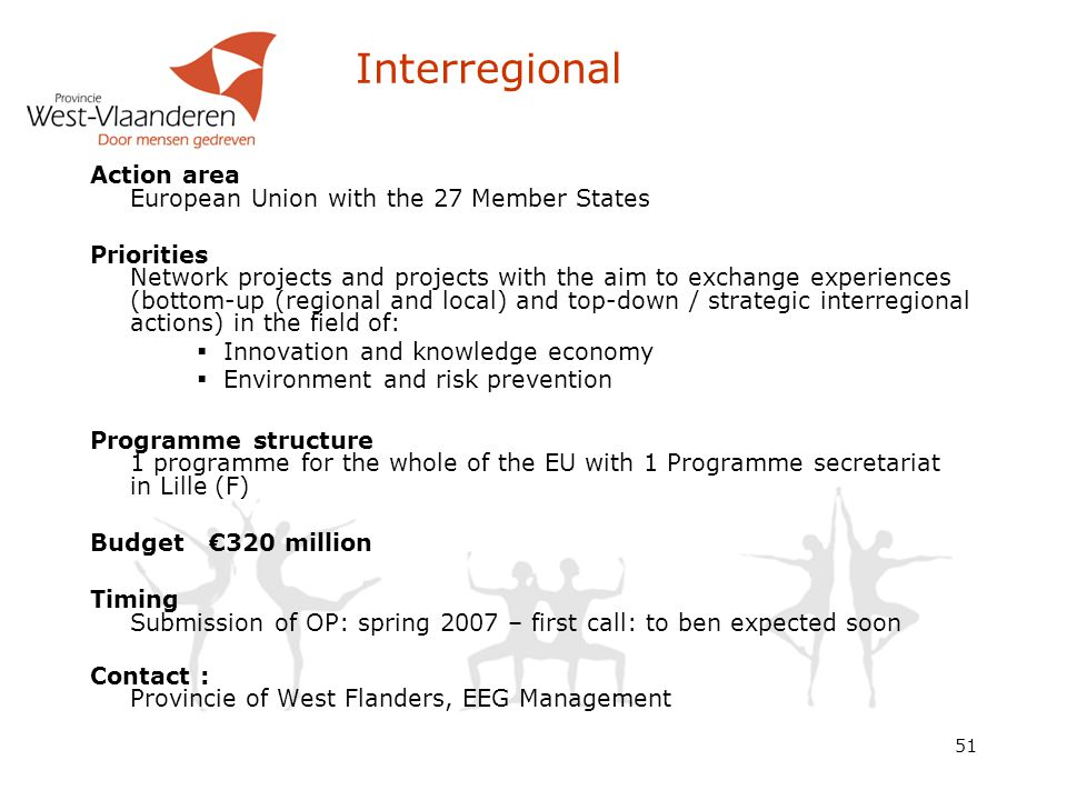 51 Interregional Action area European Union with the 27 Member States Priorities Network projects and projects with the aim to exchange experiences (bottom-up (regional and local) and top-down / strategic interregional actions) in the field of:  Innovation and knowledge economy  Environment and risk prevention Programme structure 1 programme for the whole of the EU with 1 Programme secretariat in Lille (F) Budget €320 million Timing Submission of OP: spring 2007 – first call: to ben expected soon Contact : Provincie of West Flanders, EEG Management