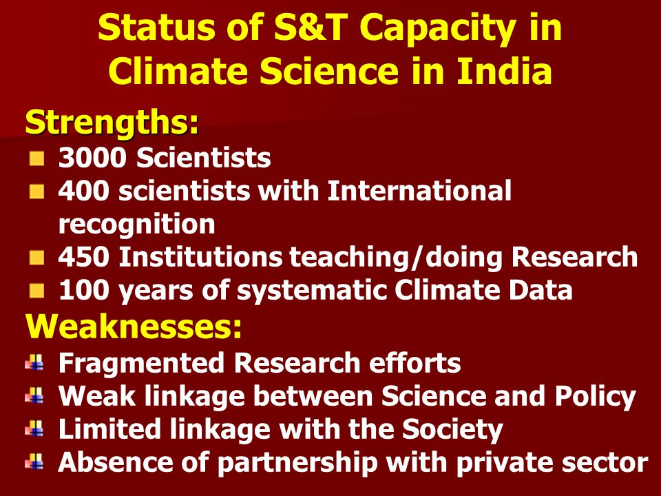 Strengths: 3000 Scientists 400 scientists with International recognition 450 Institutions teaching/doing Research 100 years of systematic Climate Data Weaknesses: Fragmented Research efforts Weak linkage between Science and Policy Limited linkage with the Society Absence of partnership with private sector Status of S&T Capacity in Climate Science in India