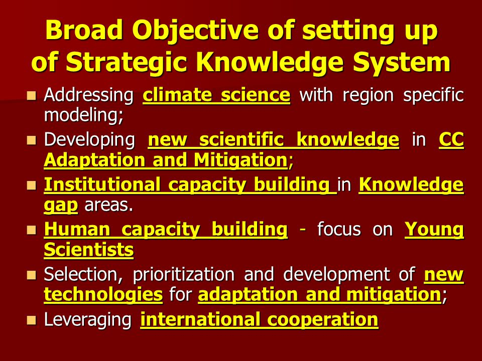Broad Objective of setting up of Strategic Knowledge System Addressing climate science with region specific modeling; Addressing climate science with region specific modeling; Developing new scientific knowledge in CC Adaptation and Mitigation; Developing new scientific knowledge in CC Adaptation and Mitigation; Institutional capacity building in Knowledge gap areas.