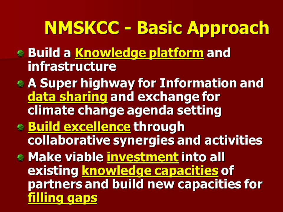 NMSKCC - Basic Approach Build a Knowledge platform and infrastructure A Super highway for Information and data sharing and exchange for climate change agenda setting Build excellence through collaborative synergies and activities Make viable investment into all existing knowledge capacities of partners and build new capacities for filling gaps