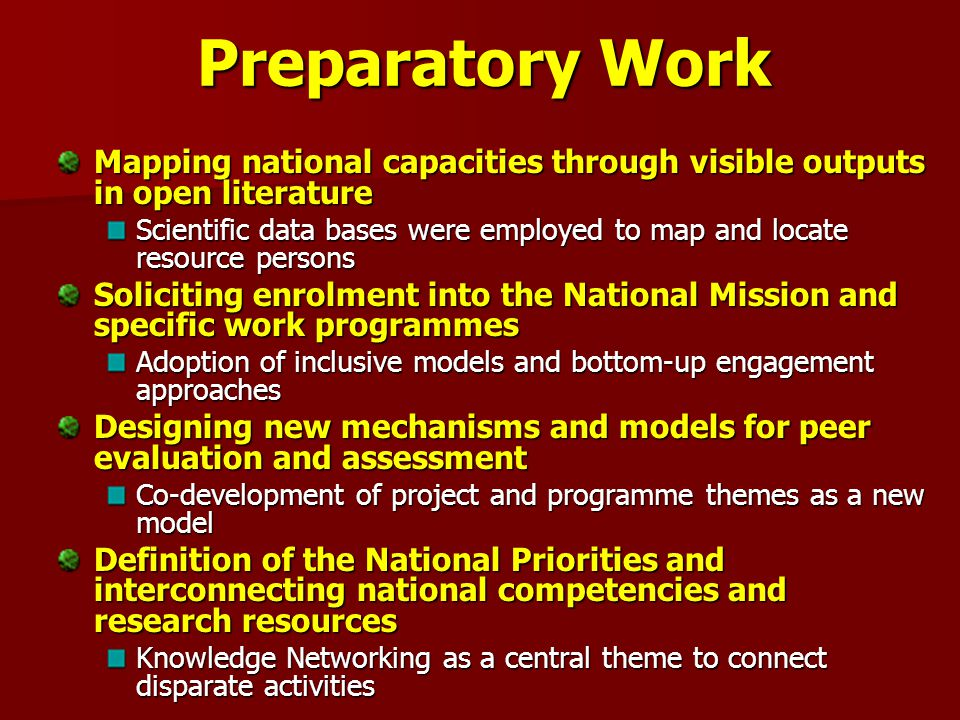 Preparatory Work Mapping national capacities through visible outputs in open literature Scientific data bases were employed to map and locate resource persons Soliciting enrolment into the National Mission and specific work programmes Adoption of inclusive models and bottom-up engagement approaches Designing new mechanisms and models for peer evaluation and assessment Co-development of project and programme themes as a new model Definition of the National Priorities and interconnecting national competencies and research resources Knowledge Networking as a central theme to connect disparate activities
