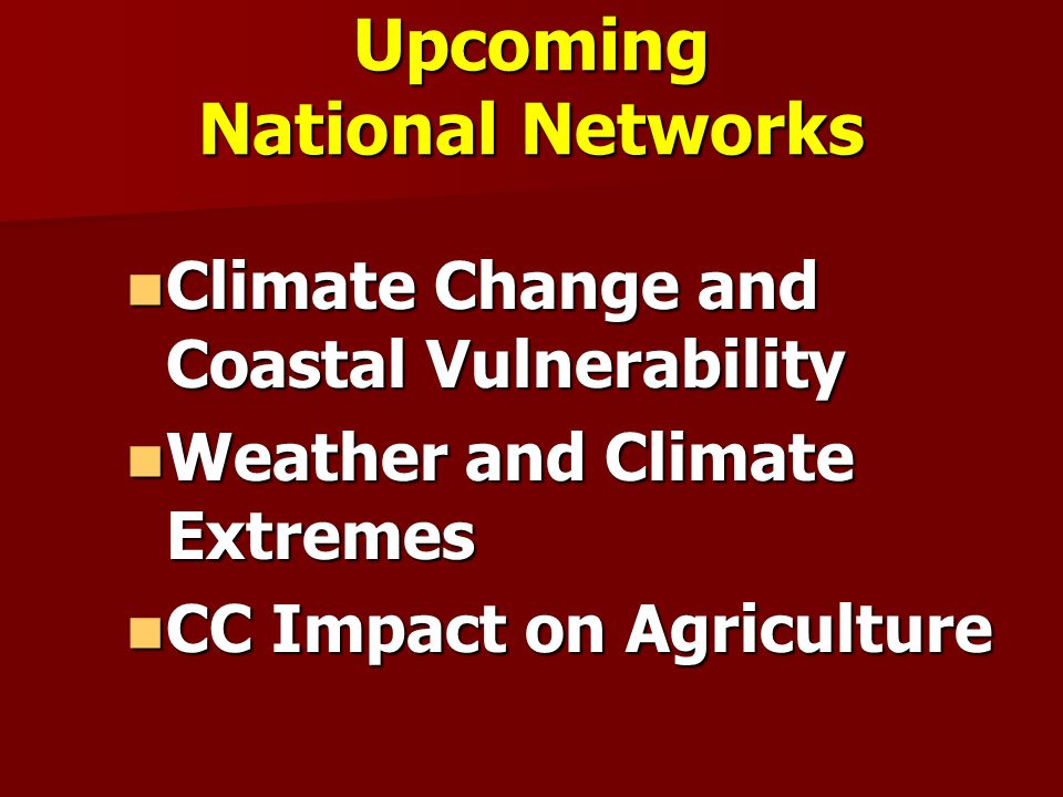 Upcoming National Networks Climate Change and Coastal Vulnerability Climate Change and Coastal Vulnerability Weather and Climate Extremes Weather and Climate Extremes CC Impact on Agriculture CC Impact on Agriculture