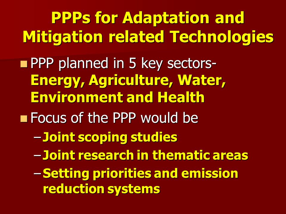 PPPs for Adaptation and Mitigation related Technologies PPP planned in 5 key sectors- Energy, Agriculture, Water, Environment and Health PPP planned in 5 key sectors- Energy, Agriculture, Water, Environment and Health Focus of the PPP would be Focus of the PPP would be –Joint scoping studies –Joint research in thematic areas –Setting priorities and emission reduction systems