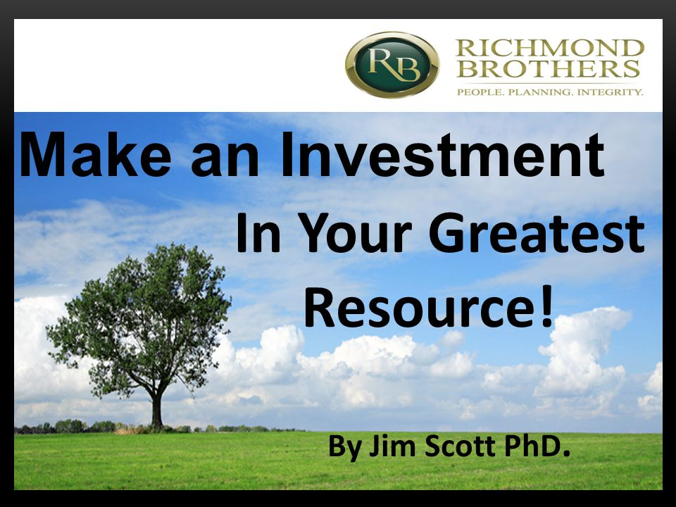 Make an Investment In Your Greatest Resource! By Jim Scott PhD.