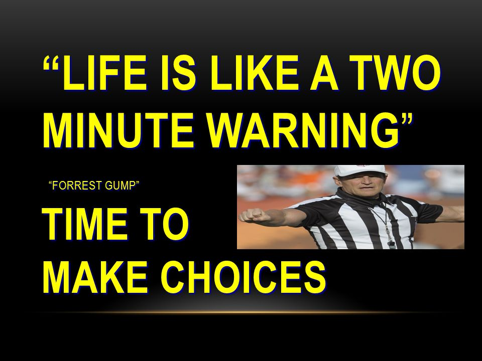 LIFE IS LIKE A TWO MINUTE WARNING FORREST GUMP TIME TO MAKE CHOICES