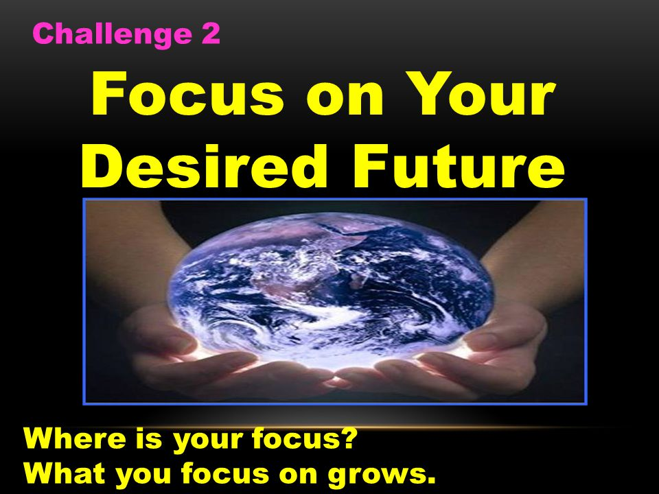 Focus on Your Desired Future Challenge 2 Where is your focus? What you focus on grows.