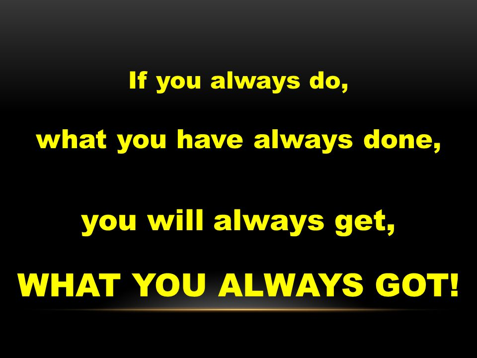 If you always do, what you have always done, you will always get, WHAT YOU ALWAYS GOT!