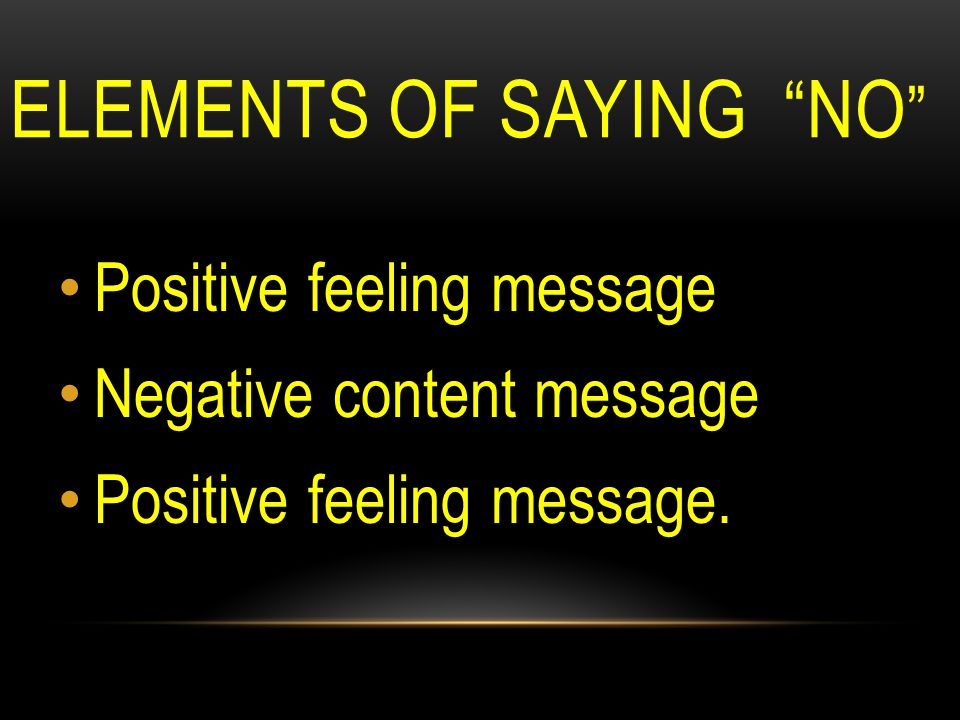 ELEMENTS OF SAYING NO Positive feeling message Negative content message Positive feeling message.
