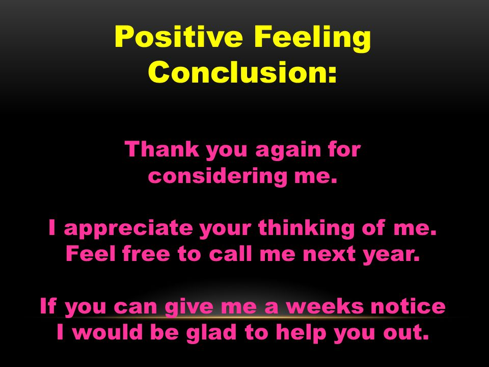 Positive Feeling Conclusion: Thank you again for considering me.