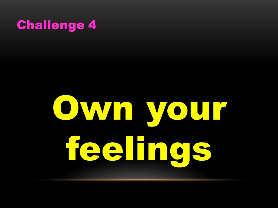 Challenge 4 Own your feelings
