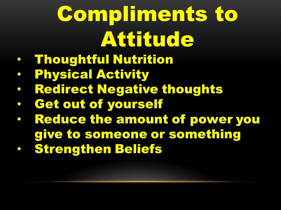 Compliments to Attitude Thoughtful Nutrition Physical Activity Redirect Negative thoughts Get out of yourself Get out of yourself Reduce the amount of power you give to someone or something Reduce the amount of power you give to someone or something Strengthen Beliefs