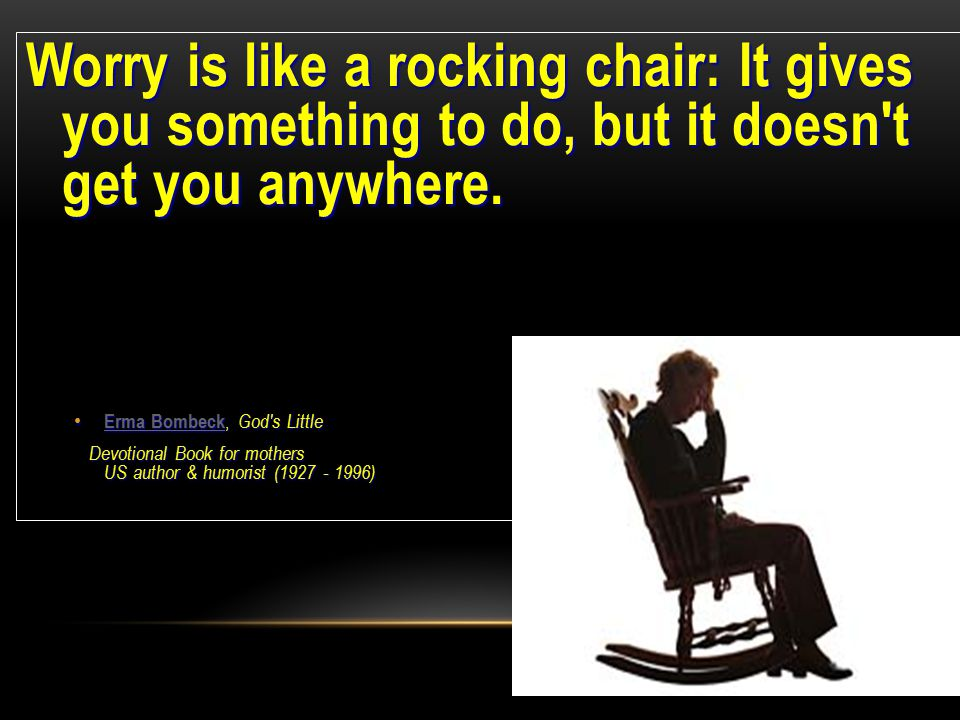 Worry is like a rocking chair: It gives you something to do, but it doesn t get you anywhere.