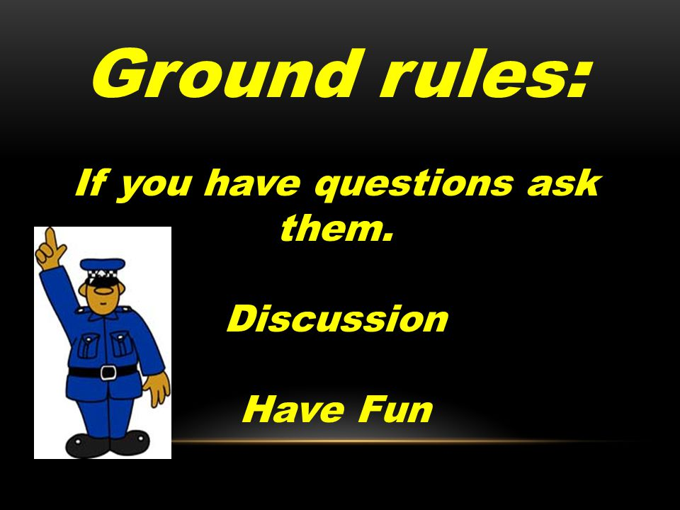 Ground rules: If you have questions ask them. Discussion Have Fun