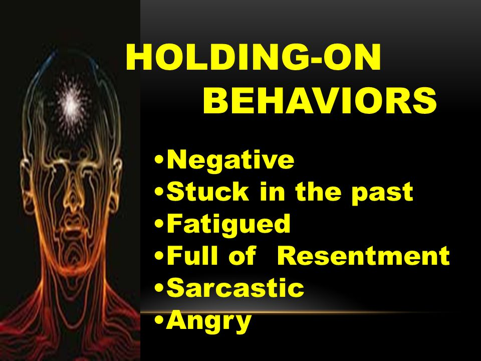 Negative Stuck in the past Fatigued Full of Resentment Sarcastic Angry HOLDING-ON BEHAVIORS