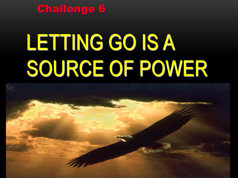 LETTING GO IS A SOURCE OF POWER Challenge 6 Challenge 6
