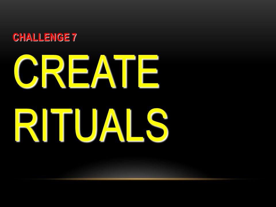 CHALLENGE 7 CREATE RITUALS