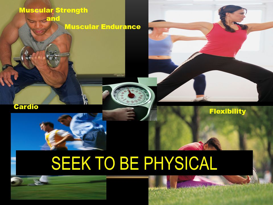 Muscular Strength and Muscular Endurance Cardio Flexibility SEEK TO BE PHYSICAL