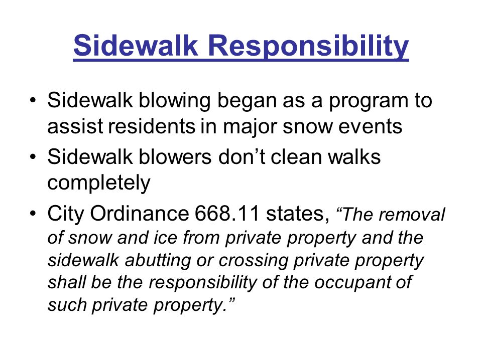 Sidewalk Responsibility Sidewalk blowing began as a program to assist residents in major snow events Sidewalk blowers don't clean walks completely Cit
