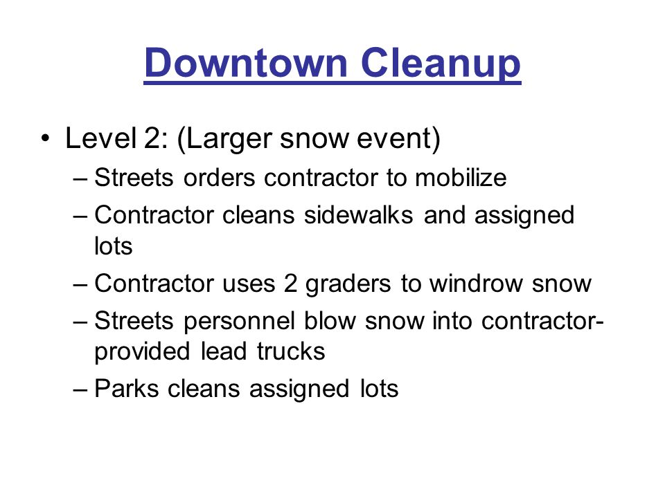 Downtown Cleanup Level 2: (Larger snow event) –Streets orders contractor to mobilize –Contractor cleans sidewalks and assigned lots –Contractor uses 2 graders to windrow snow –Streets personnel blow snow into contractor- provided lead trucks –Parks cleans assigned lots
