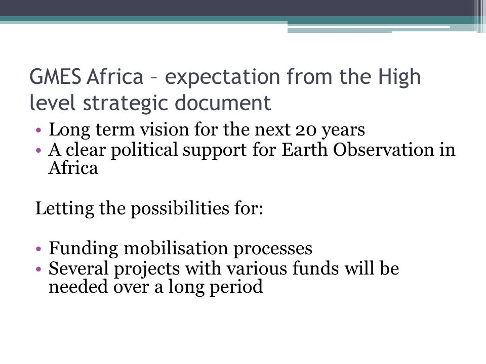 GMES Africa – expectation from the High level strategic document Long term vision for the next 20 years A clear political support for Earth Observatio