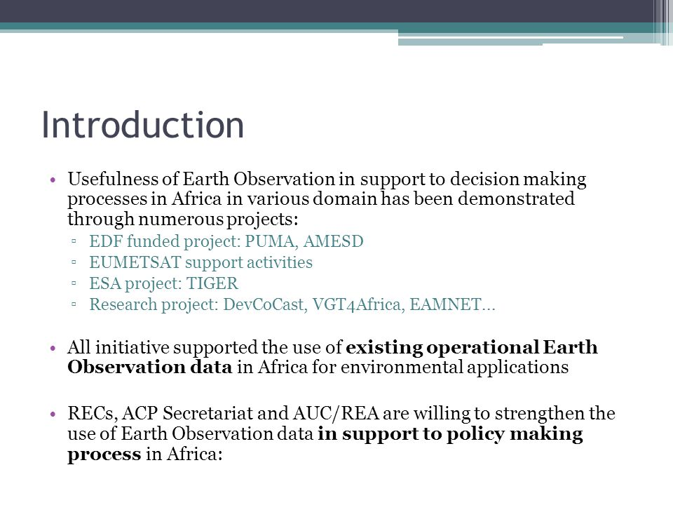Introduction Usefulness of Earth Observation in support to decision making processes in Africa in various domain has been demonstrated through numerous projects: ▫EDF funded project: PUMA, AMESD ▫EUMETSAT support activities ▫ESA project: TIGER ▫Research project: DevCoCast, VGT4Africa, EAMNET...