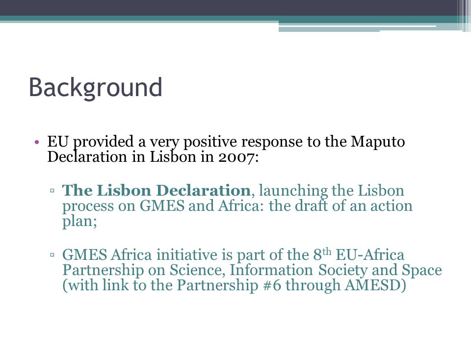 Background EU provided a very positive response to the Maputo Declaration in Lisbon in 2007: ▫The Lisbon Declaration, launching the Lisbon process on GMES and Africa: the draft of an action plan; ▫GMES Africa initiative is part of the 8 th EU-Africa Partnership on Science, Information Society and Space (with link to the Partnership #6 through AMESD)