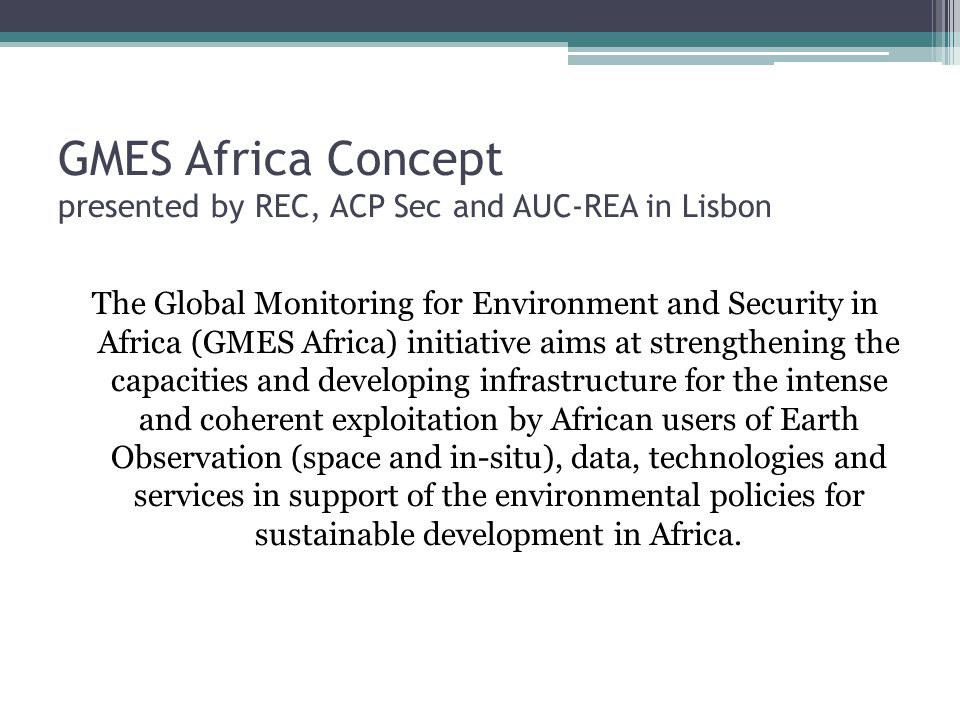 GMES Africa Concept presented by REC, ACP Sec and AUC-REA in Lisbon The Global Monitoring for Environment and Security in Africa (GMES Africa) initiative aims at strengthening the capacities and developing infrastructure for the intense and coherent exploitation by African users of Earth Observation (space and in-situ), data, technologies and services in support of the environmental policies for sustainable development in Africa.