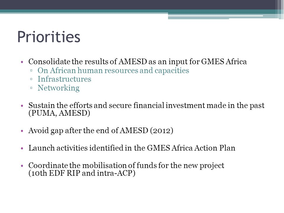 Priorities Consolidate the results of AMESD as an input for GMES Africa ▫On African human resources and capacities ▫Infrastructures ▫Networking Sustain the efforts and secure financial investment made in the past (PUMA, AMESD) Avoid gap after the end of AMESD (2012) Launch activities identified in the GMES Africa Action Plan Coordinate the mobilisation of funds for the new project (10th EDF RIP and intra-ACP)